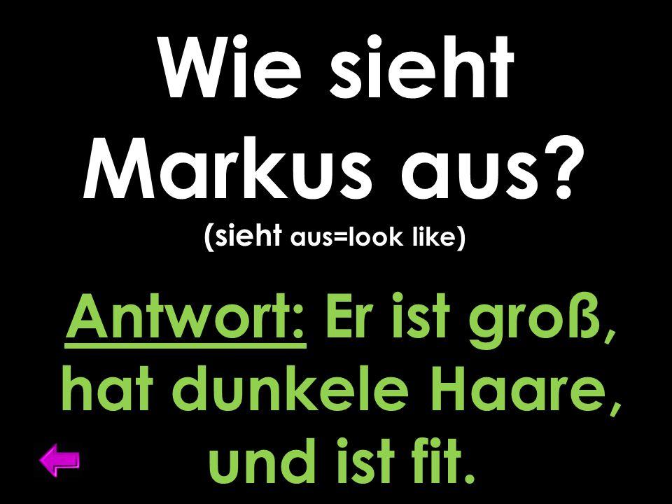 Wie sieht Markus aus? (sieht aus=look like) Antwort: Er ist groß, hat dunkele Haare, und ist fit.
