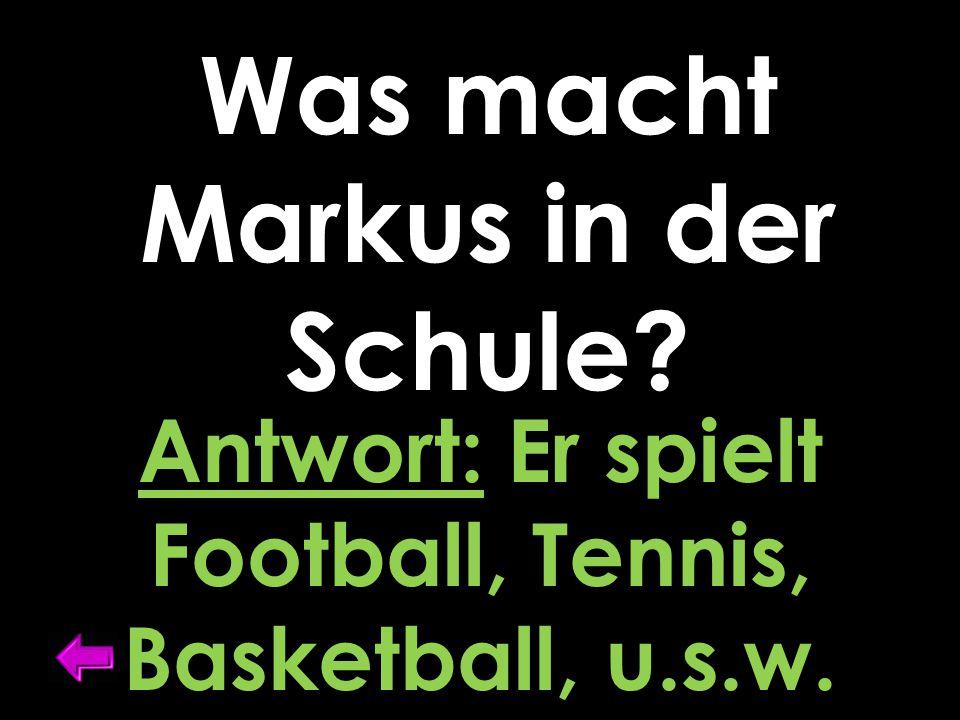 Was macht Markus in der Schule? Antwort: Er spielt Football, Tennis, Basketball, u.s.w.