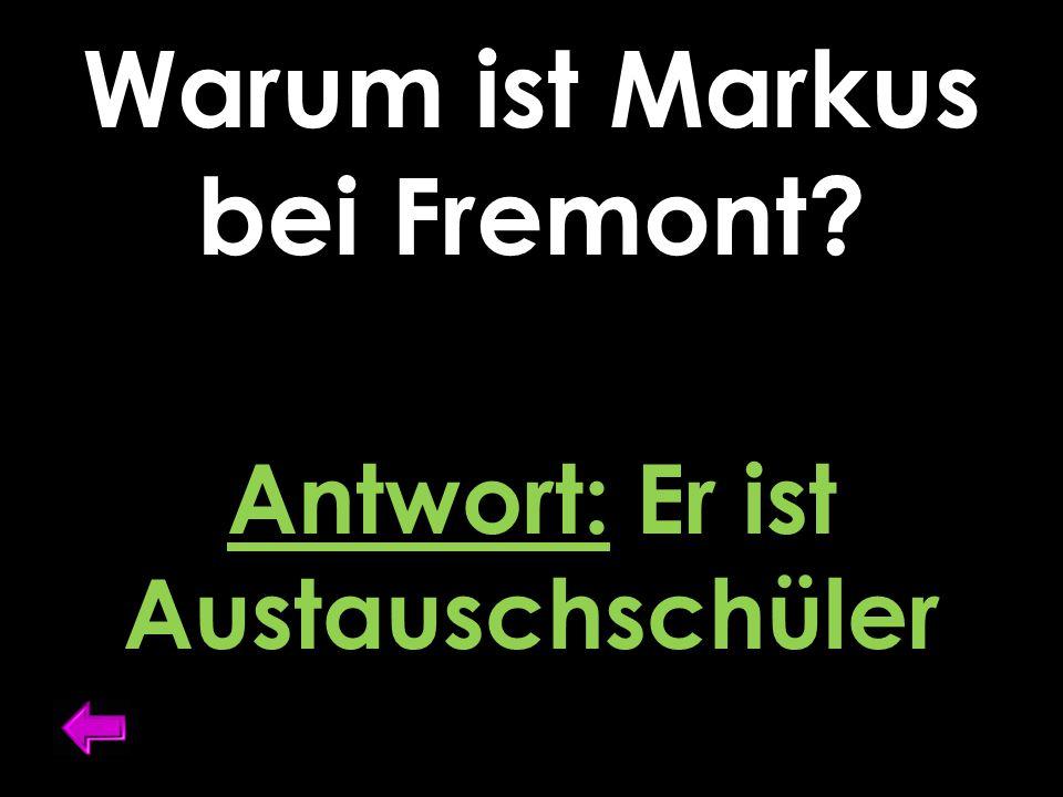 Warum ist Markus bei Fremont? Antwort: Er ist Austauschschüler
