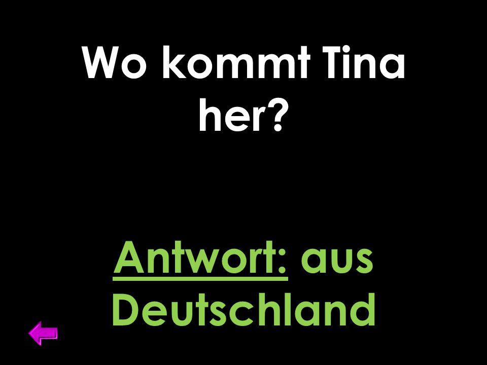 Wo kommt Tina her? Antwort: aus Deutschland