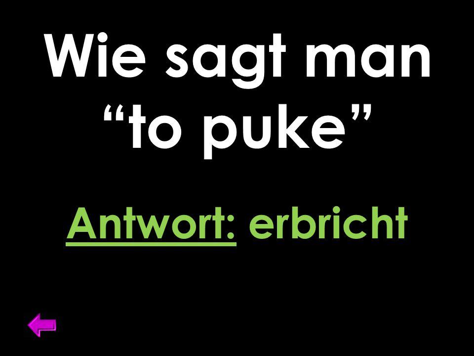 """Wie sagt man """"to puke"""" Antwort: erbricht"""