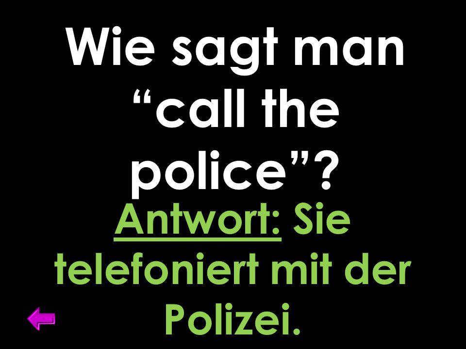 """Wie sagt man """"call the police""""? Antwort: Sie telefoniert mit der Polizei."""