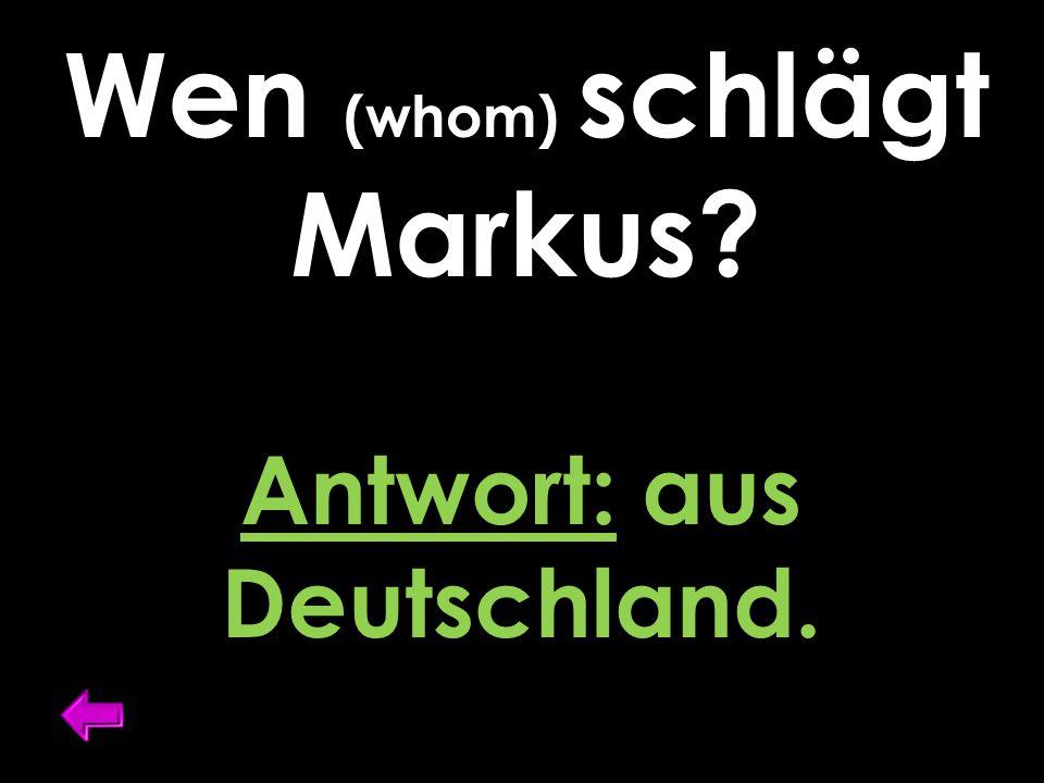Wen (whom) schlägt Markus? Antwort: aus Deutschland.