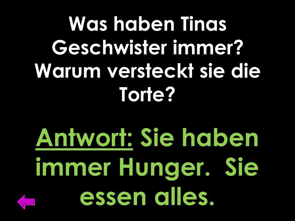 Was haben Tinas Geschwister immer? Warum versteckt sie die Torte? Antwort: Sie haben immer Hunger. Sie essen alles.