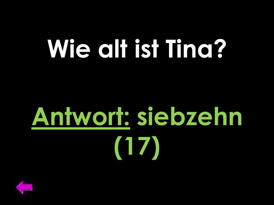 Wie alt ist Tina? Antwort: siebzehn (17)