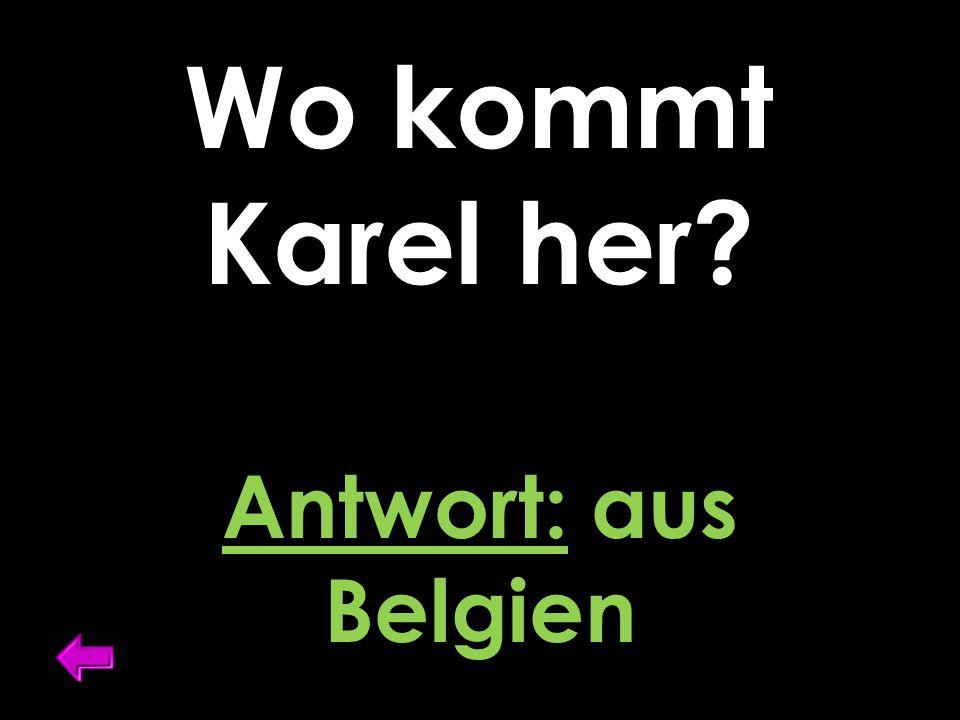 Wo kommt Karel her? Antwort: aus Belgien