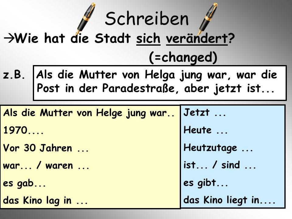 Schreiben  Wie hat die Stadt sich verändert? (=changed) z.B. Als die Mutter von Helga jung war, war die Post in der Paradestraße, aber jetzt ist... A