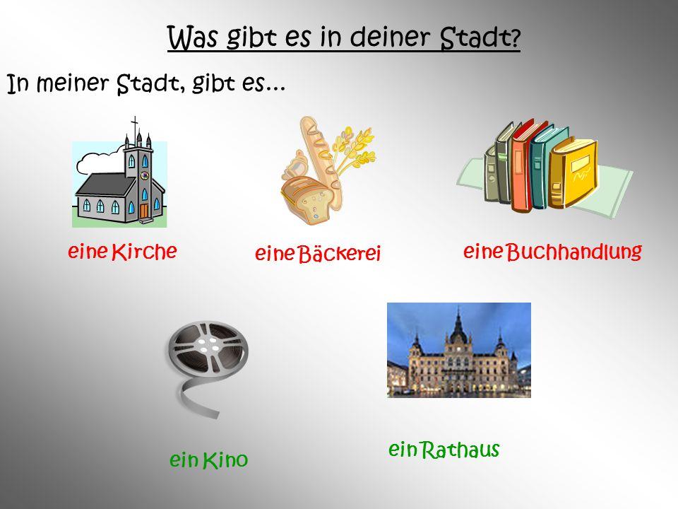 Was gibt es in deiner Stadt? In meiner Stadt, gibt es... eine Buchhandlung ein Kino ein Rathaus eine Kirche eine Bäckerei