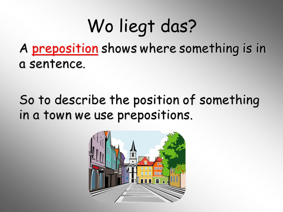 Wo liegt das? A preposition shows where something is in a sentence A preposition shows where something is in a sentence. So to describe the position o