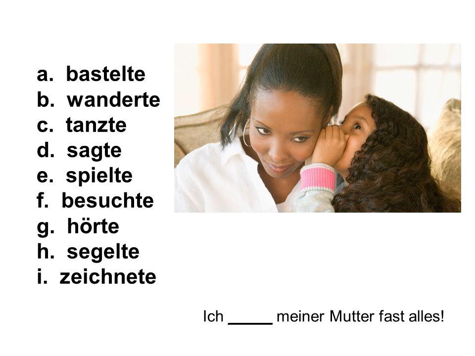 Ich _____ meiner Mutter fast alles. a. bastelte b.