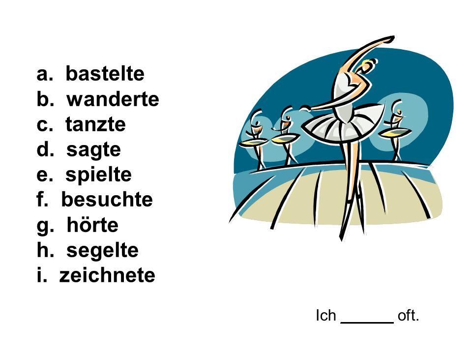 Ich ______ oft. a. bastelte b. wanderte c. tanzte d. sagte e. spielte f. besuchte g. hörte h. segelte i. zeichnete