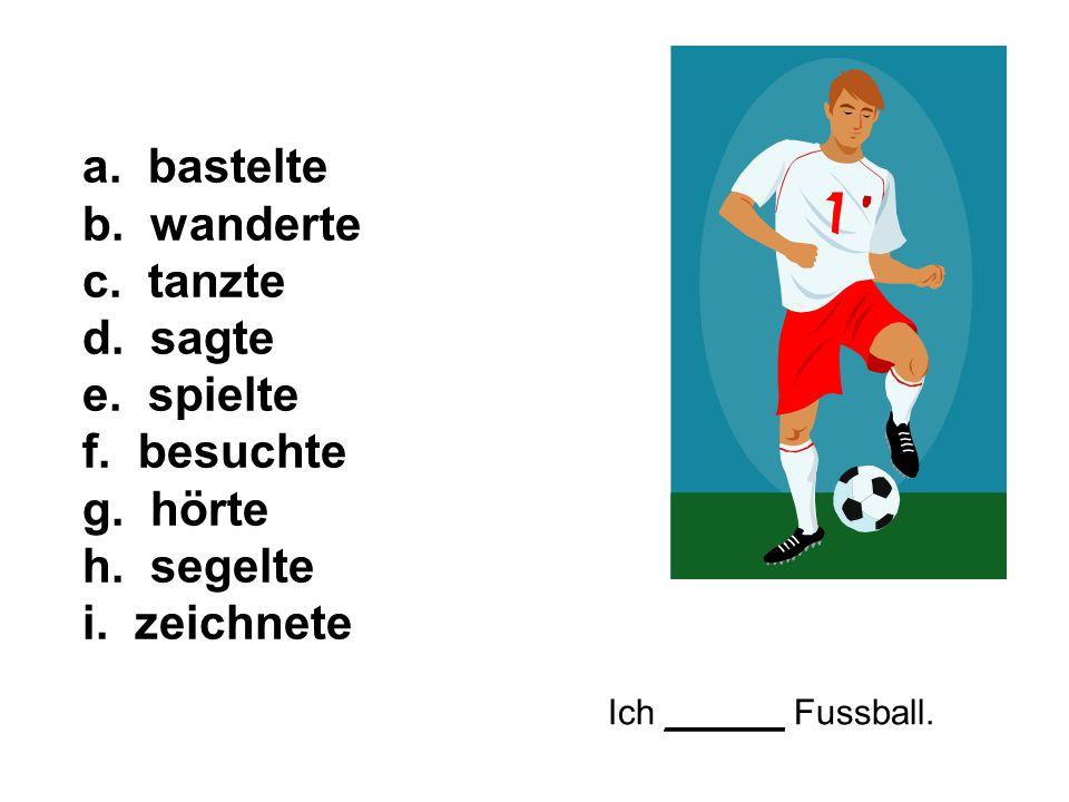 Ich ______ Fussball. a. bastelte b. wanderte c. tanzte d. sagte e. spielte f. besuchte g. hörte h. segelte i. zeichnete