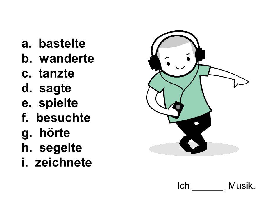 Ich ______ Musik. a. bastelte b. wanderte c. tanzte d. sagte e. spielte f. besuchte g. hörte h. segelte i. zeichnete