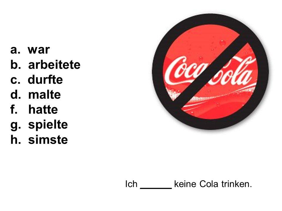 Ich ______ keine Cola trinken. a. war b. arbeitete c. durfte d. malte f. hatte g. spielte h. simste
