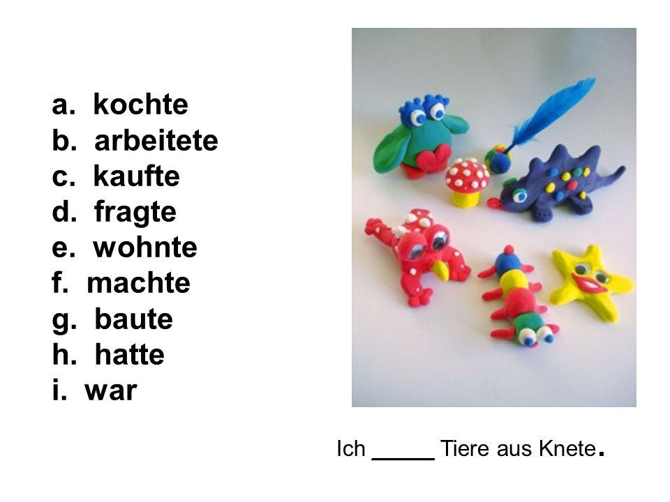 Ich _____ Tiere aus Knete. a. kochte b. arbeitete c.
