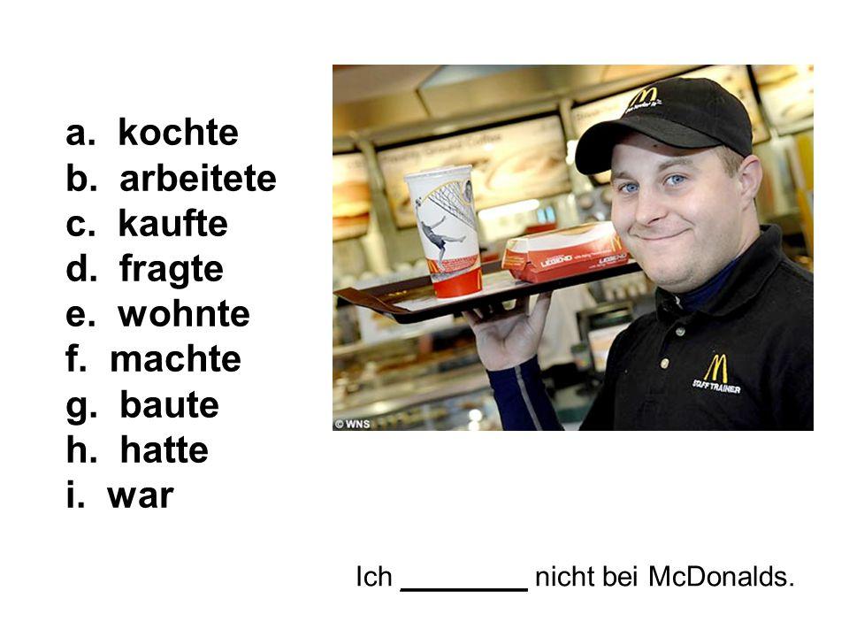 Ich ________ nicht bei McDonalds. a. kochte b. arbeitete c.
