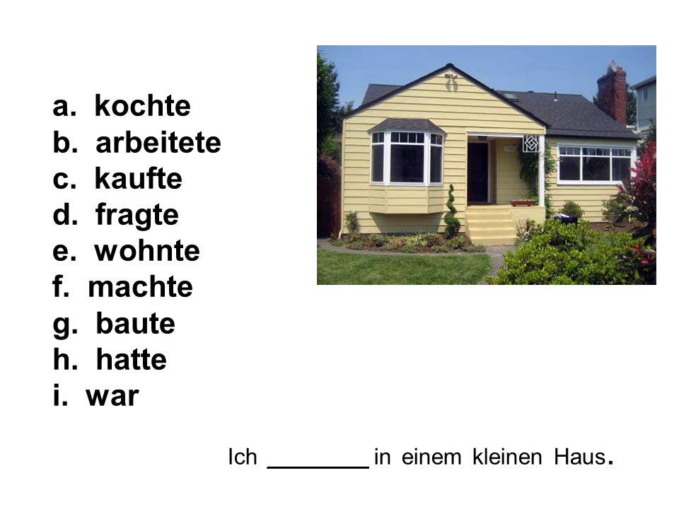 Ich ________ in einem kleinen Haus. a. kochte b.