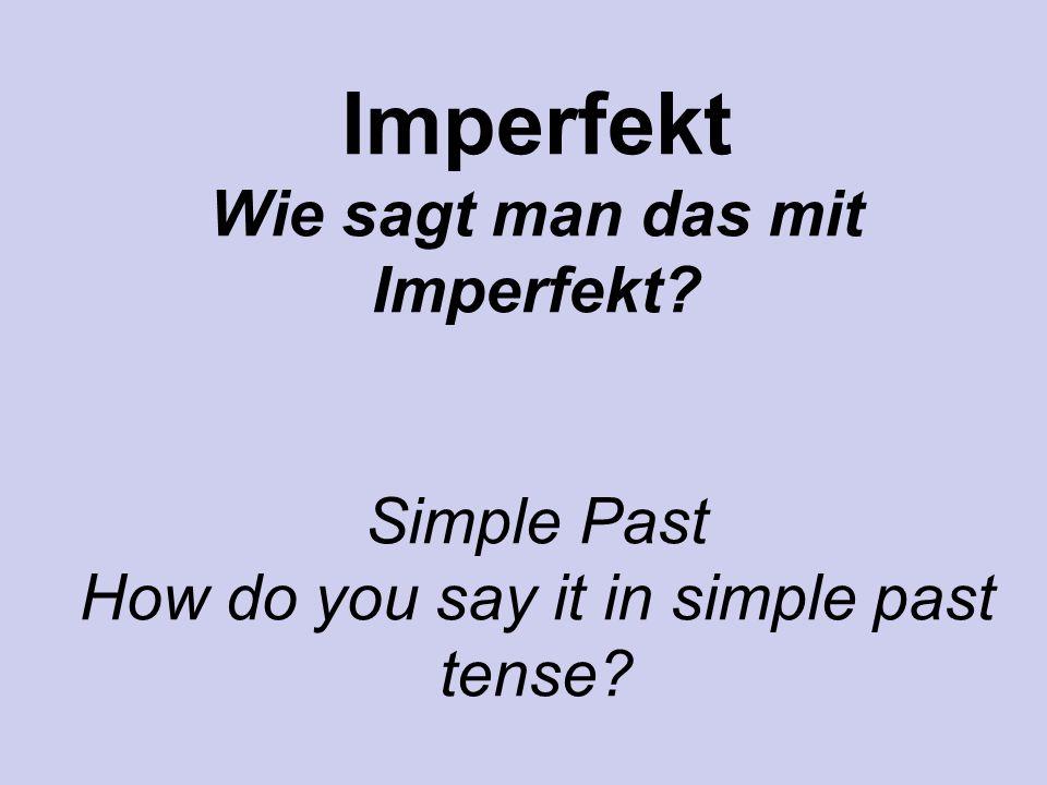 Imperfekt Wie sagt man das mit Imperfekt? Simple Past How do you say it in simple past tense?