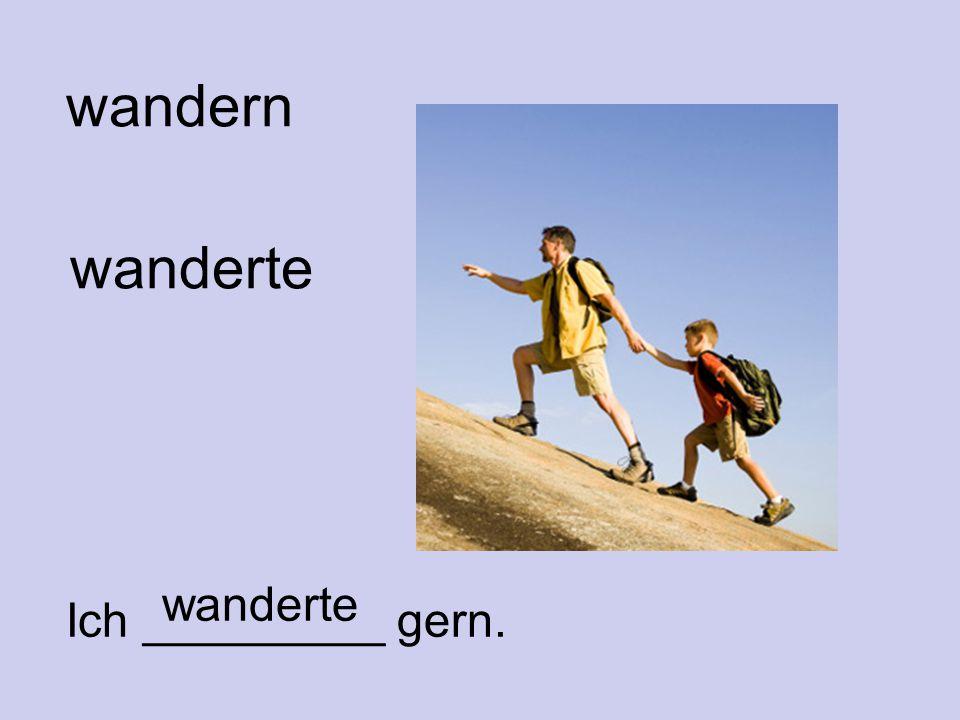 wandern wanderte Ich _________ gern. wanderte
