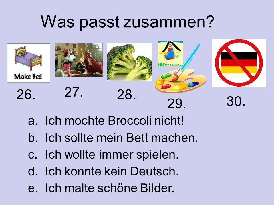 Was passt zusammen? a. Ich mochte Broccoli nicht! b. Ich sollte mein Bett machen. c. Ich wollte immer spielen. d. Ich konnte kein Deutsch. e. Ich malt