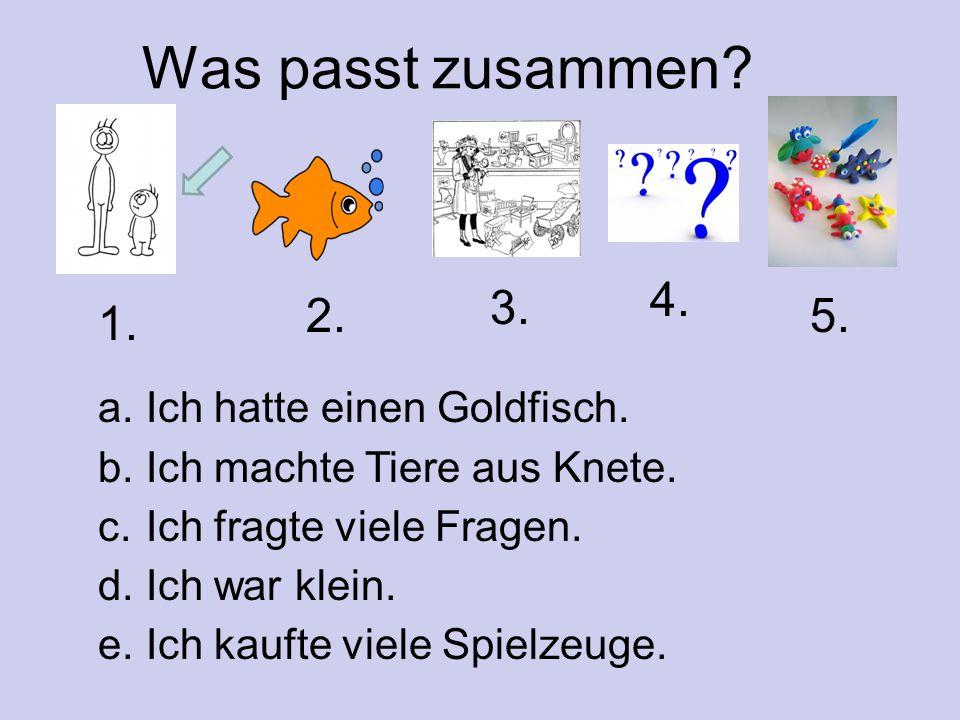 Was passt zusammen? a. Ich hatte einen Goldfisch. b. Ich machte Tiere aus Knete. c. Ich fragte viele Fragen. d. Ich war klein. e. Ich kaufte viele Spi