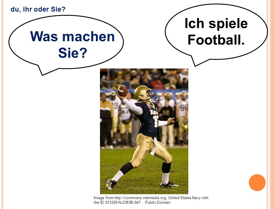 Ich spiele Football. Was machen Sie? Image from http://commons.wikimedia.org, United States Navy with the ID 031206-N-2383B-047, Public Domain. du, ih