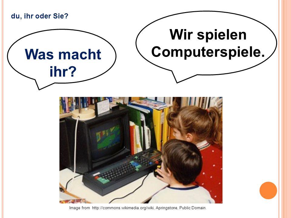 Wir spielen Computerspiele. Was macht ihr? Image from http://commons.wikimedia.org/wiki, Apringstone, Public Domain. du, ihr oder Sie?