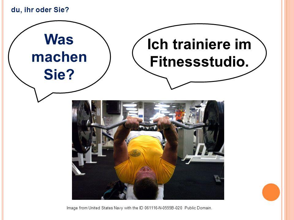 Ich trainiere im Fitnessstudio. Was machen Sie? Image from United States Navy with the ID 061116-N-0555B-020 Public Domain. du, ihr oder Sie?
