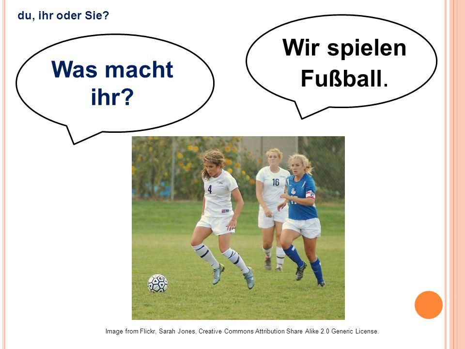 Wir spielen Fußball. Image from Flickr, Sarah Jones, Creative Commons Attribution Share Alike 2.0 Generic License. du, ihr oder Sie? Was macht ihr?