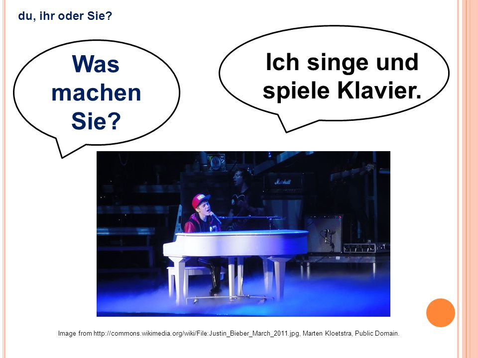 Ich singe und spiele Klavier. Image from http://commons.wikimedia.org/wiki/File:Justin_Bieber_March_2011.jpg, Marten Kloetstra, Public Domain. du, ihr