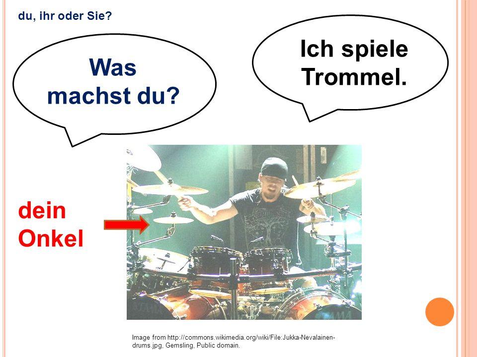 Ich spiele Trommel. Image from http://commons.wikimedia.org/wiki/File:Jukka-Nevalainen- drums.jpg, Gemsling, Public domain. dein Onkel du, ihr oder Si