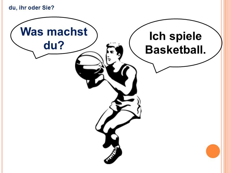 Ich spiele Basketball. Was machst du? du, ihr oder Sie?