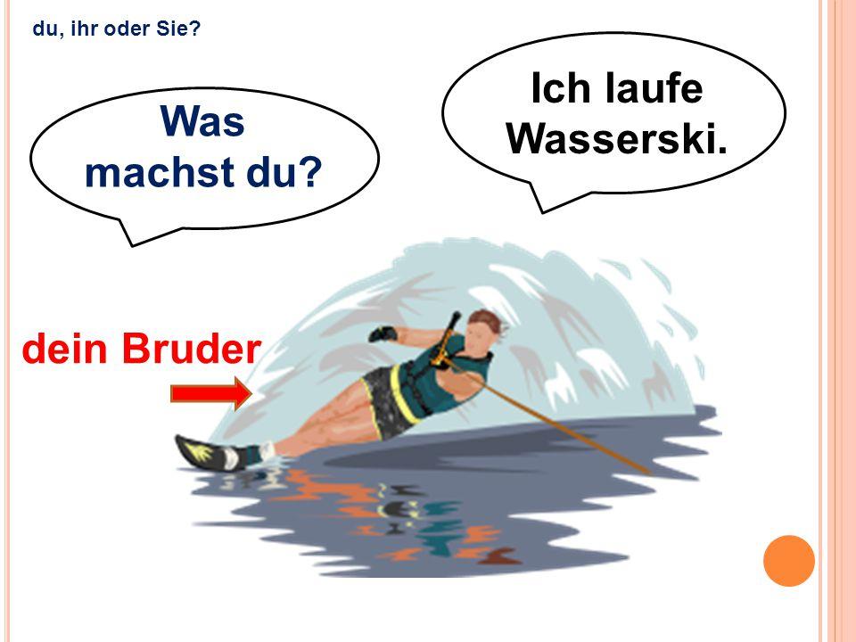 Ich laufe Wasserski. dein Bruder du, ihr oder Sie? Was machst du?