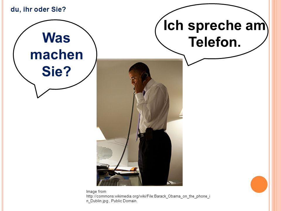 Ich spreche am Telefon. Image from http://commons.wikimedia.org/wiki/File:Barack_Obama_on_the_phone_i n_Dublin.jpg, Public Domain. du, ihr oder Sie? W