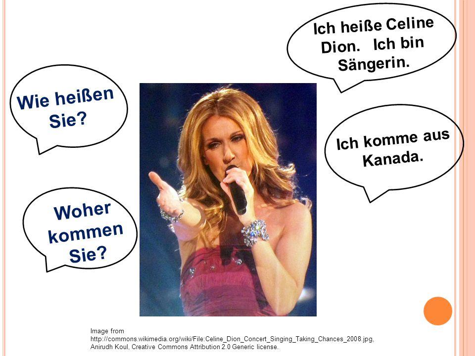 Ich heiße Celine Dion. Ich bin Sängerin. Wie heißen Sie? Woher kommen Sie? Ich komme aus Kanada. Image from http://commons.wikimedia.org/wiki/File:Cel