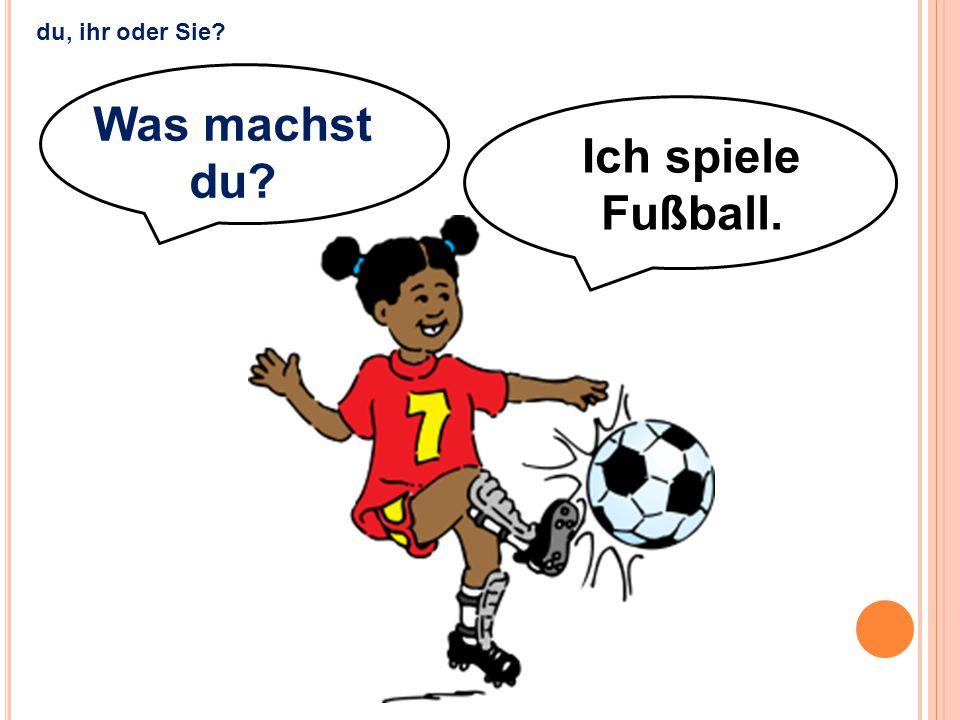 Ich spiele Fußball. Was machst du? du, ihr oder Sie?