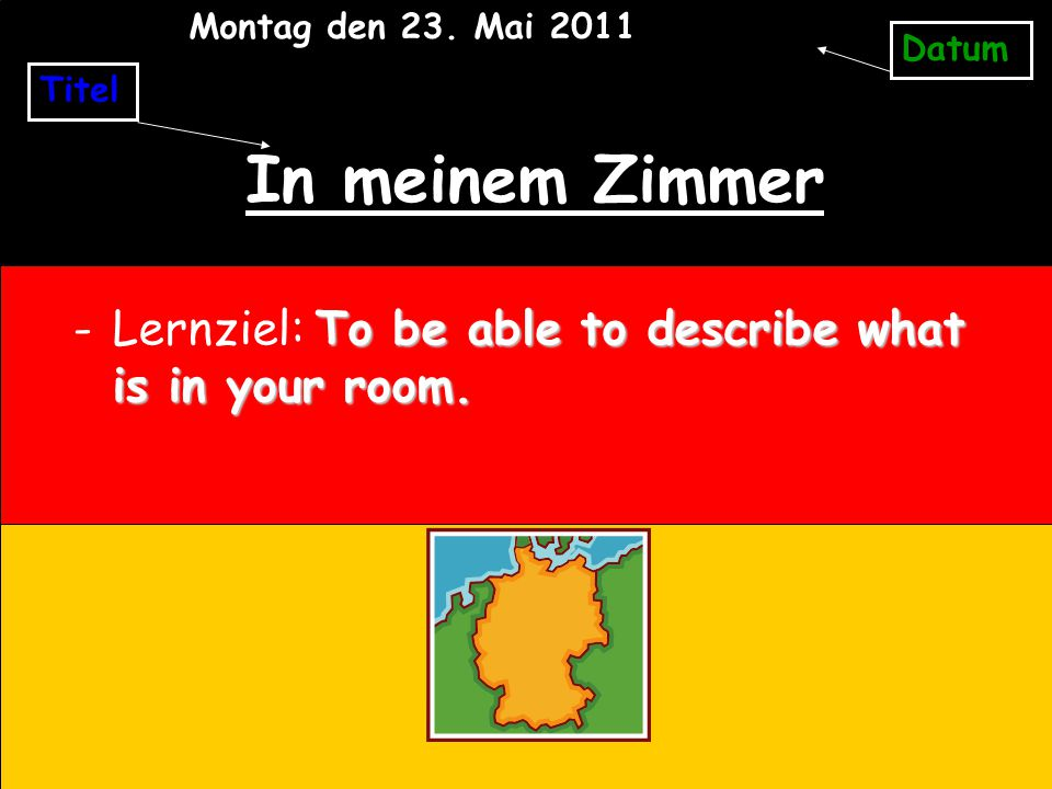 In meinem Zimmer To be able to describe what is in your room.