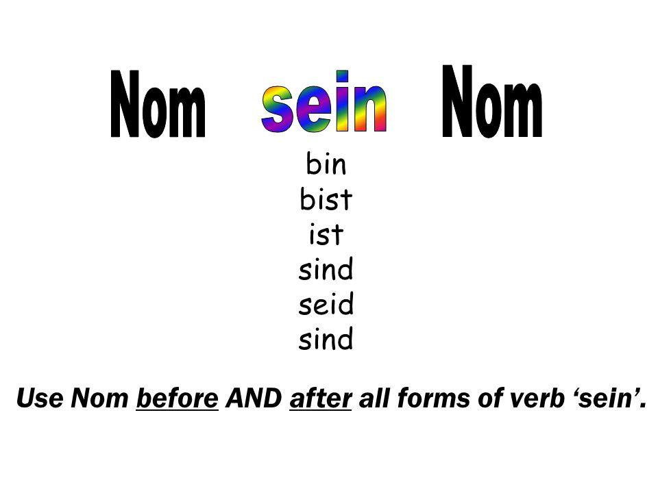 Use Nom before AND after all forms of verb 'sein'. bin bist ist sind seid sind