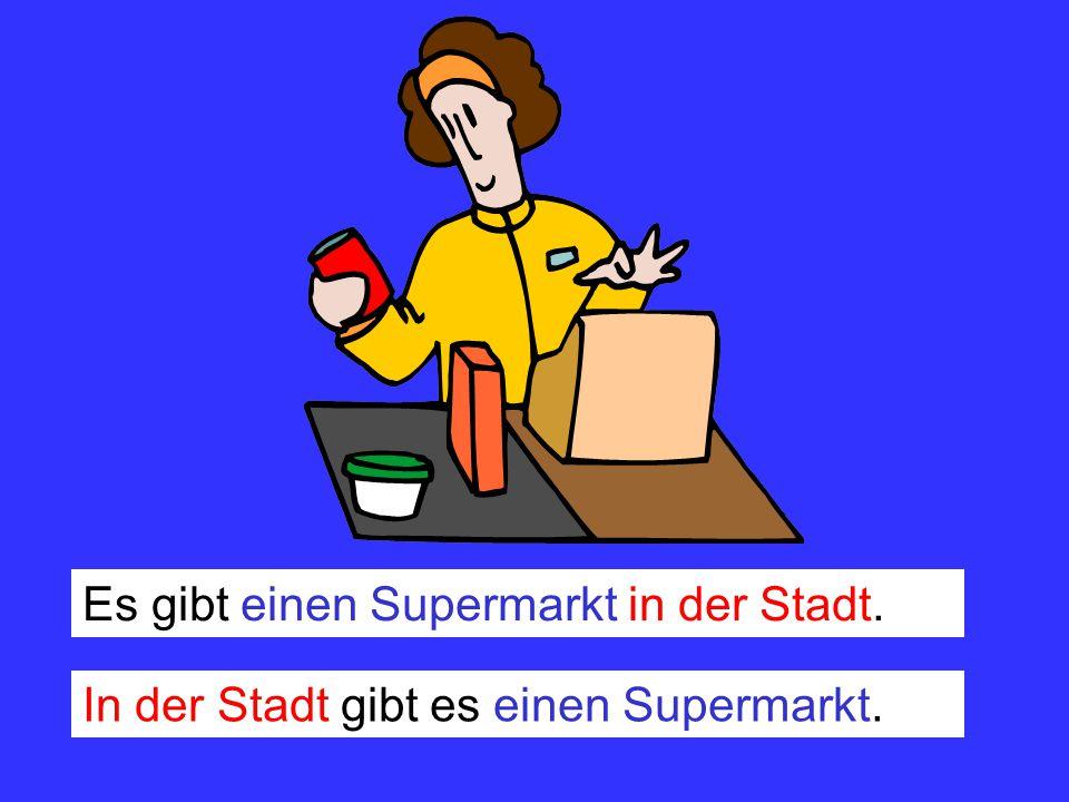 Es gibt einen Supermarkt in der Stadt. In der Stadt gibt es einen Supermarkt.