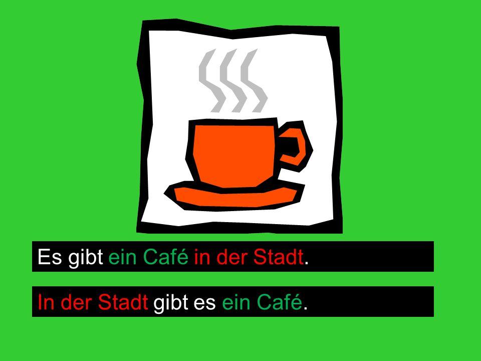 Es gibt ein Café in der Stadt. In der Stadt gibt es ein Café.