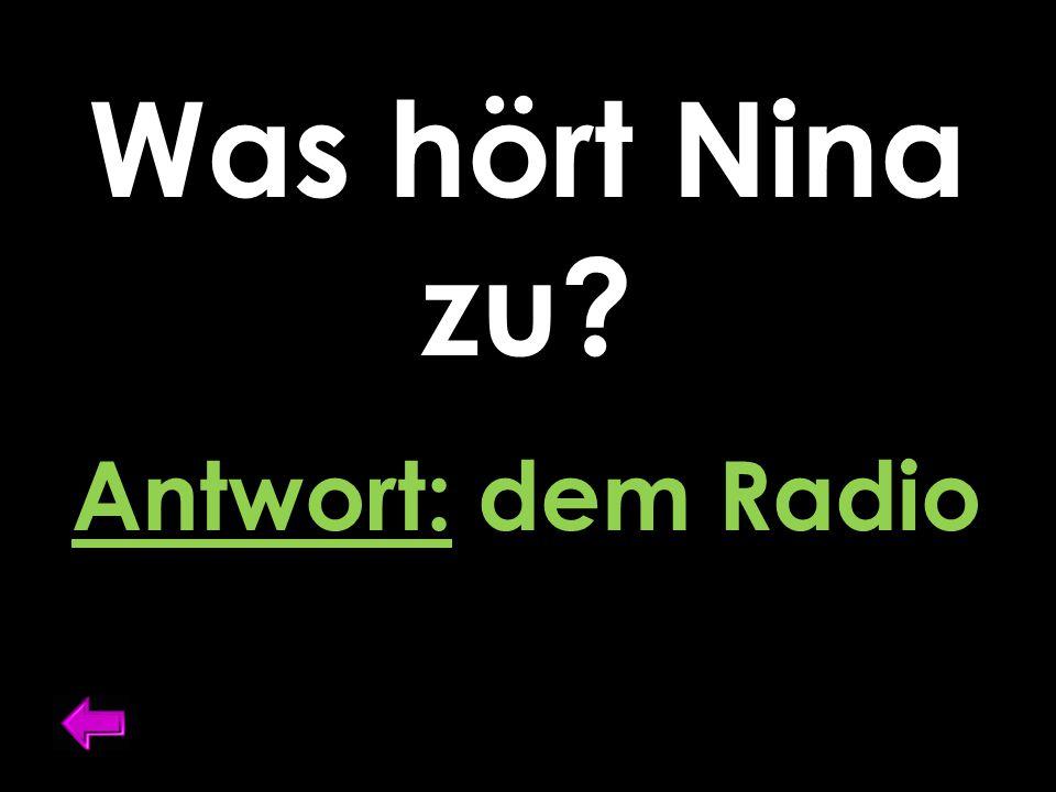 Was hört Nina zu Antwort: dem Radio