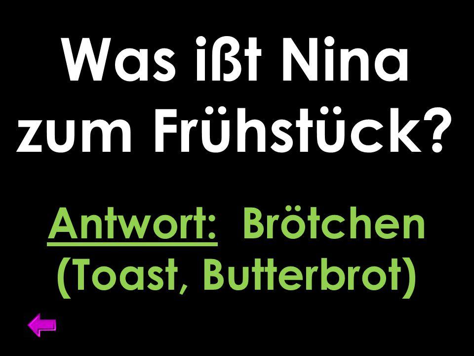 Was ißt Nina zum Frühstück Antwort: Brötchen (Toast, Butterbrot)