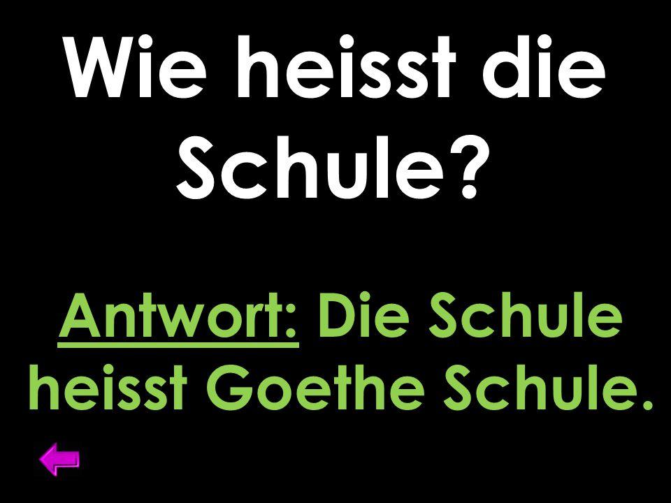 Wie heisst die Schule Antwort: Die Schule heisst Goethe Schule.