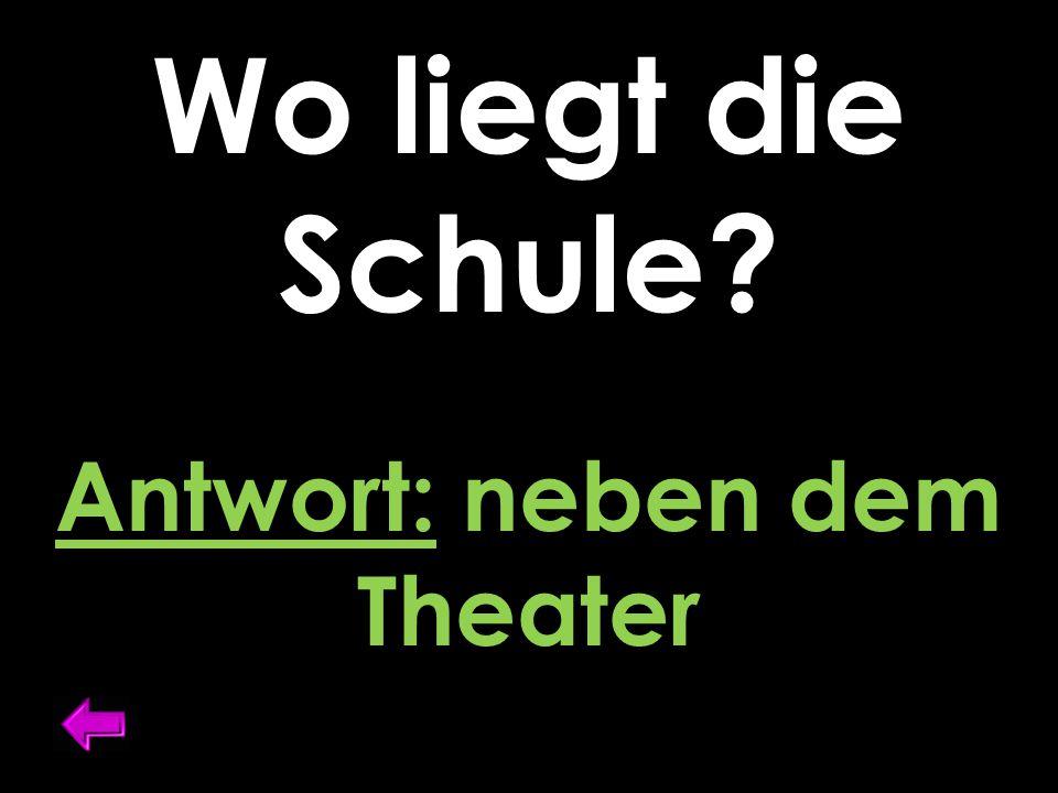 Wo liegt die Schule Antwort: neben dem Theater