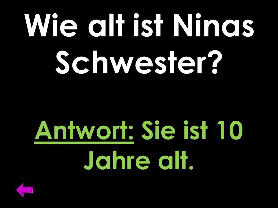 Wie alt ist Ninas Schwester Antwort: Sie ist 10 Jahre alt.