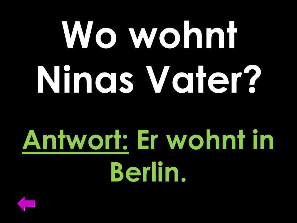Wo wohnt Ninas Vater Antwort: Er wohnt in Berlin.