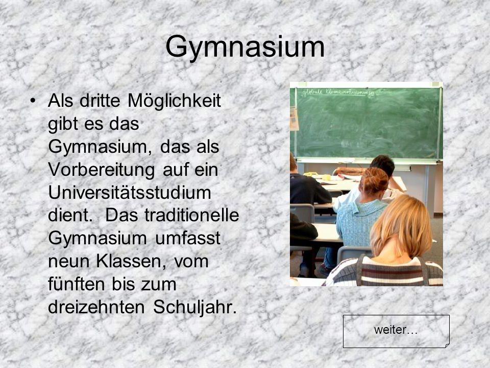 Gymnasium Als dritte Möglichkeit gibt es das Gymnasium, das als Vorbereitung auf ein Universitätsstudium dient. Das traditionelle Gymnasium umfasst ne