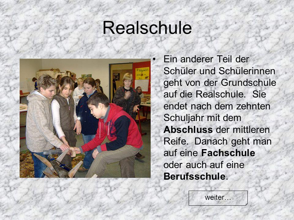 Realschule Ein anderer Teil der Schüler und Schülerinnen geht von der Grundschule auf die Realschule. Sie endet nach dem zehnten Schuljahr mit dem Abs