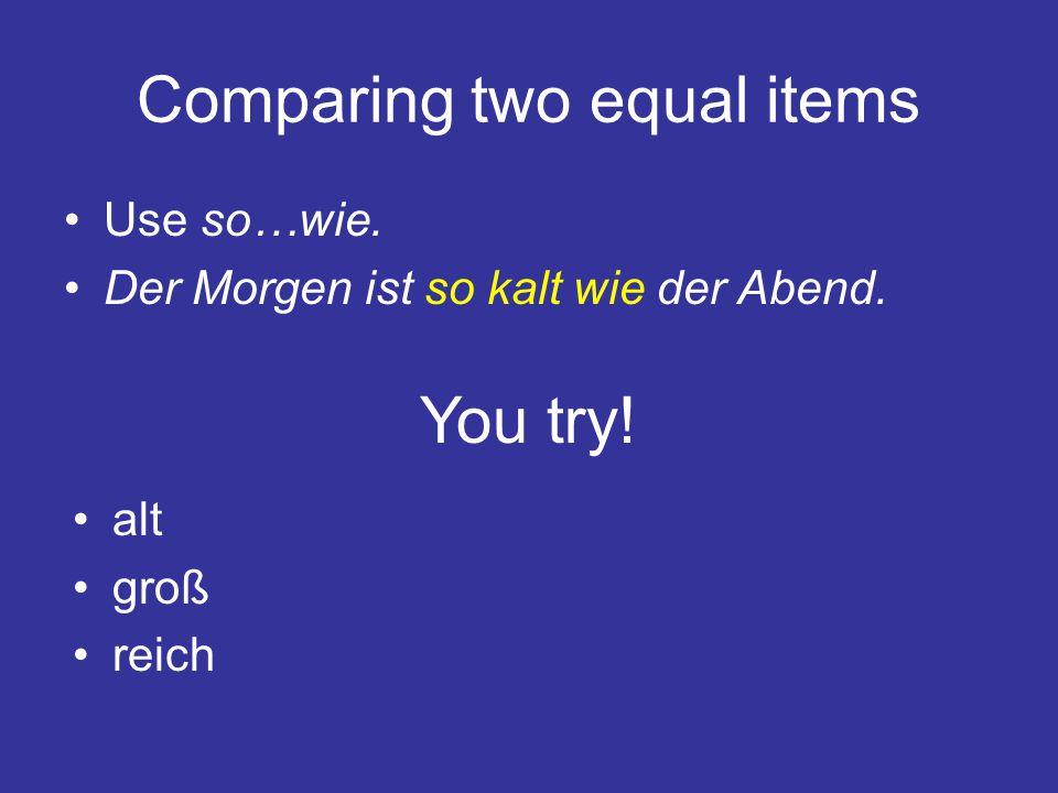 Comparing two equal items Use so…wie. Der Morgen ist so kalt wie der Abend. You try! alt groß reich
