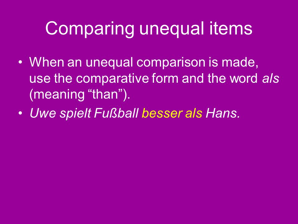 "Comparing unequal items When an unequal comparison is made, use the comparative form and the word als (meaning ""than""). Uwe spielt Fußball besser als"